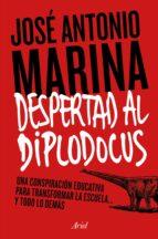 ¡despertad al diplodocus!: una conspiracion educativa para transformar la escuela y todo lo demas-jose antonio marina-9788434422773