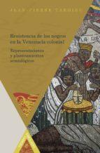 RESISTENCIA DE LOS NEGROS EN LA VENEZUELA COLONIAL: REPRESENTACIO NES Y PLANTEAMIENTOS SEMIOLOGICOS
