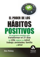 el poder de los habitos positivos: un programa completo para tran sformar en 21 dias su vida, mejorar su salud, trabajo, amistades familia y amor dan robey 9788497353373