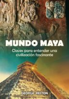mundo maya: claves para entender una civilizacion fascinante george reston 9788497636773