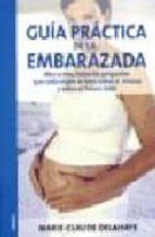 guia practica de la embarazada:mes a mes, todas las preguntas que cada mujer se hace sobre si misma y sobre el futuro bebe-marie-claude delahaye-9788497990073