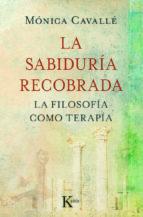 la sabiduria recobrada: filosofia como terapia-monica cavalle-9788499880273