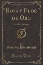 Rosa y Flor de Oro: Novelas Originales (Classic Reprint)
