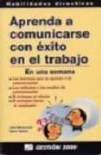 APRENDA A COMUNICARSE CON EXITO EN EL TRABAJO (EN UNA SEMANA)