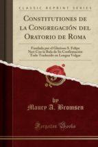 Constitutiones de la Congregación del Oratorio de Roma: Fundada por el Glorioso S. Felipe Neri Con la Bula de Su Confirmación Todo Traducido en Lengua Vulgar (Classic Reprint)