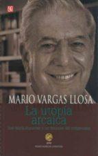 LA UTOPIA ARCAICA: JOSE MARIA ARGUEDAS Y LAS FICCIONES DEL INDIGE NISMO (2ª ED.)