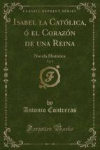 Isabel la Católica, ó el Corazón de una Reina, Vol. 2: Novela Histórica (Classic Reprint)