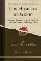 Los Hombres de Genio: Sainete Lírico en un Acto, Dividido en Tres Cuadros, en Prosa y Verso (Classic Reprint)
