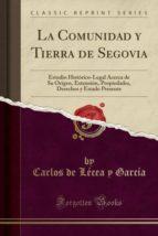 La Comunidad y Tierra de Segovia: Estudio Histórico-Legal Acerca de Su Origen, Extensión, Propiedades, Derechos y Estado Presente (Classic Reprint)
