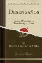 Desengaños: Ensayo Dramatico en Tres Actos y en Prosa (Classic Reprint)