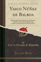 Vasco Núñez de Balboa: Historia del Descubrimiento del Océano Pacífico, Escrita Con Motivo del Cuarto Centenario de Su Fecha (1913) (Classic Reprint)