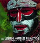 LOS ULTIMOS HOMBRES PRIMITIVOS: LAS TRIBUS DE NUEVA GUINEA
