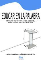 EDUCAR EN LA PALABRA: MANUAL DE TÉCNICAS DE ORATORIA, ARGUMENTACIÓN Y DEBATE. VERSIÓN DIGITAL (EBOOK)