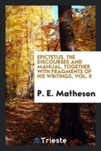 El libro de Epictetus. the discourses and manual, together with fragments of his writings, vol. ii autor P. E. MATHESON EPUB!