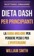dieta dash per principianti la guida migliore per perdere peso e per l'ipertensione (ricettario: dimagrire) (ebook)-william smith-9781507190883