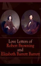 Love Letters of Robert Browning and Elizabeth Barrett Barrett: Romantic Correspondence between two great poets of the Victorian era (Featuring Extensive Illustrated Biographies) (English Edition)