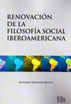 El libro de Renovacion de la filosofía social iberoamericana autor ANTONIO SANCHEZ BAYON DOC!