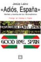 adios españa verdad y mentira de los nacionalismos jesus lainz 9788474907483