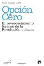 opcion cero: el reverdecimiento forzoso de la revolucion cubana-emilio santiago muiño-9788490973783