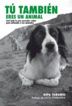 tu tambien eres un animal: casi todo lo que necesitas saber para defender a los animales (2ª ed) kepa tamames garcia 9788492497683
