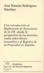 una introduccion al reglamento de sucesiones de la ue- desde la p erspectiva de los derechos reales sobre bienes inmuebles y el registro de la propiedad en españa-jose simeon rodriguez sanchez-9788492884483