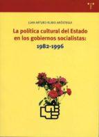 la politica cultural del estado en los gobiernos socialistas: 198 2 1996 juan arturo rubio arostegui 9788497040983