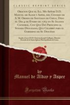 Oracion Que el Ill. Mo Señor D.D. Manuel de Alday y Aspee, del Consejo de S. M. Obispo de Santiago de Chile, Dixo el Dia 4 de Enero de 1763 en Su ... Que Celebró para el Gobierno de Su Diocésis