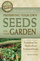 The Complete Guide To Preserving Your Own Seeds For Your Garden: Everything You Need To Know Explained Simply (Back-To-Basics)