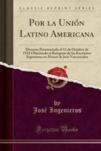 Por la Unión Latino Americana: Discurso Pronunciado el 11 de Octubre de 1922 Ofreciendo el Banquete de las Escritores Argentinos en Honor de José Vasconcelos (Classic Reprint)