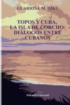 TOPOS Y CUBA, LA ISLA DE CORCHO. DIÁLOGOS ENTRE CUBANOS,