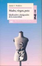 MADRE, VIRGEN Y PUTA: IDEALIZACION Y DEGRINACION DE LA MATERNIDAD