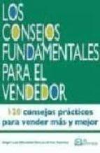 LOS CONSEJOS FUNDAMENTALES DEL VENDEDOR: 120 CONSEJOS PRACTICOS P ARA VENDER MAS Y MEJOR (2ª ED)