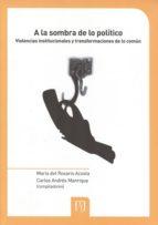 A LA SOMBRA DE LO POLÍTICO. VIOLENCIAS INSTITUCIONALES Y TRANSFORMACIONES DE LO COMÚN (EBOOK)