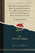 Discursos Leidos Ante la Real Academía Española, en la Recepción Pública de Valentín Gómez, el Dia 9 de Junio de 1907: De Alejandro Pidal (Classic Reprint)