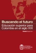 Buscando el futuro: educación superior para Colombia en el siglo XXI