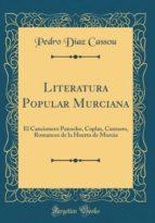 Literatura Popular Murciana: El Cancionero Panocho, Coplas, Cantares, Romances de la Huerta de Murcia (Classic Reprint)