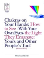Chakras on Your Hands: How to See -With Your Own Eyes- the Light They Emanate: Yours and Other People