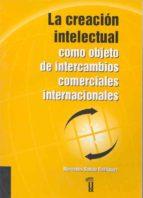 LA CREACION INTELECTUAL COMO OBJETO DE INTERCAMBIOS COMERCIALES I NTERNACIONALES