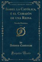 Isabel la Católica, ó el Corazón de una Reina, Vol. 1: Novela Histórica (Classic Reprint)