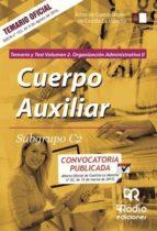 CUERPO AUXILIAR. SUBGRUPO C2. TEMARIO Y TEST. VOLUMEN 2. ORGANIZACIÓN ADMINISTRATIVA II
