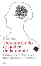 descubriendo el poder de la mente: como el cerebro crea nuestro m undo mental-chris frith-9788434453593