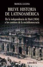 breve historia de latinoamerica: de la independencia de haiti (18 04) a los caminos de la socialdemocracia-manuel lucena salmoral-9788437623993