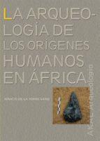 la arqueologia de los origenes humanos en africa ignacio de la torre 9788446027393