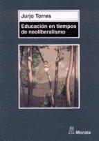 educacion en tiempos de neoliberalismo-jurjo torres-9788471124593