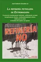 la refineria petrolera de extremadura: un proyecto economicamente ineficiente, politicamente corrupto energeticamente obsoleto, medioambientalmente nefasto, dañino para la salud en beneficio del capita jose calderon gonzalez 9788480102193