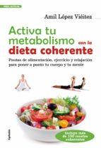 activa tu metabolismo con la dieta coherente: pautas de alimentac ion, ejercicio y relajacion para poner a punto tu cuerpo y tu mente amil lopez vieitez 9788493563493