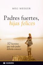 padres fuertes, hijas felices. 10 secretos que todo padre deberia conocer-meg meeker-9788496836693