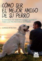 como ser el mejor amigo de su perro: el manual de adiestramietno clasico para los propietarios 9788499104393