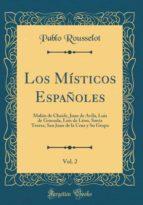 Los Místicos Españoles, Vol. 2: Malón de Chaide, Juan de Ávila, Luis de Granada, Luis de Léon, Santa Teresa, San Juan de la Cruz y Su Grupo (Classic Reprint)