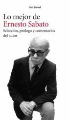 Lo mejor de Ernesto Sabato: Selección, prólogo y comentarios del autor